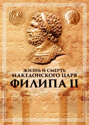 Жизнь и смерть македонского царя Филипа II